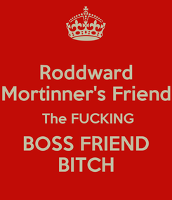 Poster: Roddward Mortinner's Friend  The FUCKING BOSS FRIEND BITCH