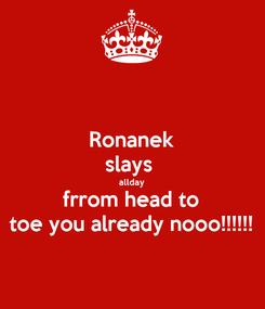 Poster: Ronanek slays  allday frrom head to toe you already nooo!!!!!!