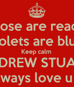 Poster: Rose are read  Violets are blue  Keep calm  ANDREW STUART  I'll always love u ally