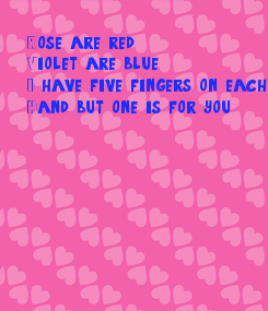 Poster: Rose are red Violet are blue I have five fingers on each hand  Hand but one is for you