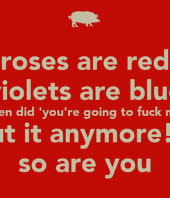 Poster: roses are red violets are blue  when did 'you're going to fuck me?  so do not think about it anymore! Sugar is sweet and  so are you