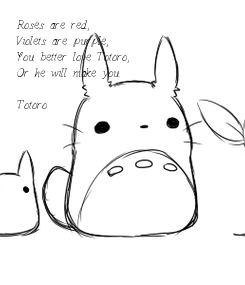 Poster: Roses are red, Violets are purple, You better love Totoro, Or he will make you.  -Totoro