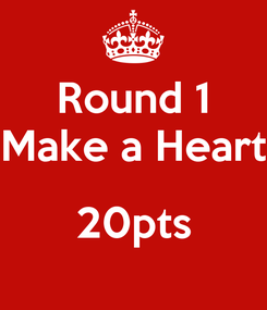 Poster: Round 1 Make a Heart  20pts