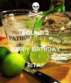 Poster: ROUND 2  HAPPY BIRTHDAY  RITA!!