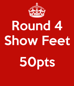 Poster: Round 4 Show Feet  50pts