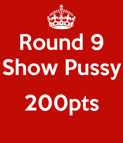 Poster: Round 9 Show Pussy  200pts