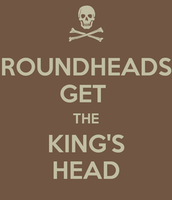 Poster: ROUNDHEADS GET  THE KING'S HEAD