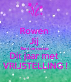 Poster: Rowen  Jij  Bent de eerste  Dit jaar met  VRIJSTELLING !