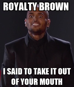Poster: ROYALTY BROWN  I SAID TO TAKE IT OUT OF YOUR MOUTH