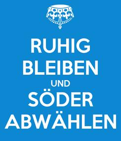 Poster: RUHIG BLEIBEN UND SÖDER ABWÄHLEN