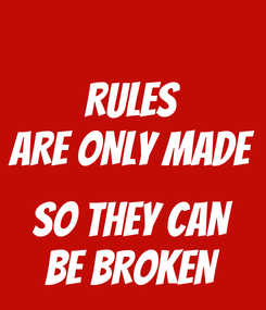 Poster: RULES ARE ONLY MADE  SO THEY CAN BE BROKEN