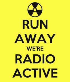 Poster: RUN AWAY WE'RE RADIO ACTIVE