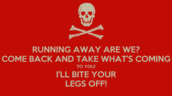 Poster: RUNNING AWAY ARE WE? COME BACK AND TAKE WHAT'S COMING TO YOU! I'LL BITE YOUR LEGS OFF!