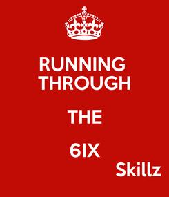 Poster: RUNNING  THROUGH THE 6IX                      Skillz