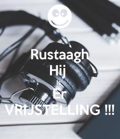 Poster: Rustaagh Hij  Is  Er VRIJSTELLING !!!