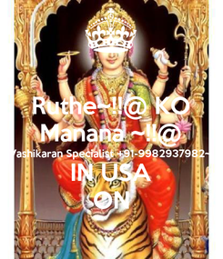 Poster: Ruthe~!!@ KO Manana ~!!@ Vashikaran Specialist +91-9982937982~ IN USA ON