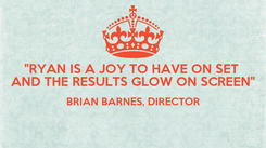 """Poster: """"RYAN IS A JOY TO HAVE ON SET  AND THE RESULTS GLOW ON SCREEN"""" BRIAN BARNES, DIRECTOR"""