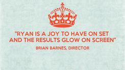 "Poster: ""RYAN IS A JOY TO HAVE ON SET  AND THE RESULTS GLOW ON SCREEN"" BRIAN BARNES, DIRECTOR"