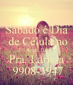 Poster: Sábado é Dia  de Célula no Araés Da Pra. Larissa  9908-3947