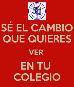 Poster: SÉ EL CAMBIO QUE QUIERES VER  EN TU  COLEGIO
