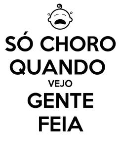 Poster: SÓ CHORO QUANDO  VEJO GENTE FEIA
