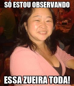 Poster: SÓ ESTOU OBSERVANDO ESSA ZUEIRA TODA!