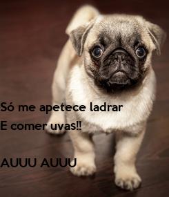 Poster: Só me apetece ladrar E comer uvas!!  AUUU AUUU
