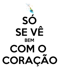Poster: SÓ SE VÊ BEM COM O  CORAÇÃO