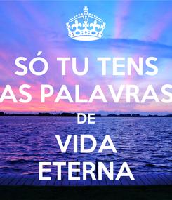 Poster: SÓ TU TENS AS PALAVRAS DE VIDA ETERNA