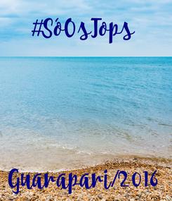Poster: #SóOsTops      Guarapari/2016