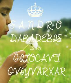 Poster: S A N D R O  DABADEBIS  DGES  GILOCAVT GVIYVARXAR
