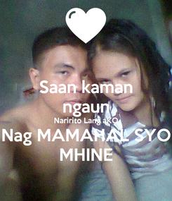 Poster: Saan kaman ngaun Naririto Lang aKO Nag MAMAHAL SYO MHINE
