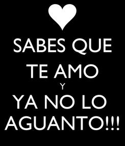 Poster: SABES QUE TE AMO Y YA NO LO  AGUANTO!!!