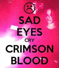 Poster: SAD EYES CRY CRIMSON BLOOD