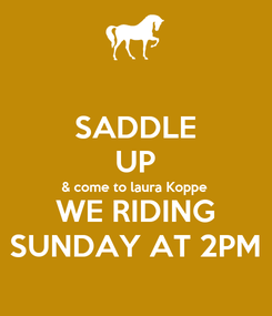 Poster: SADDLE UP & come to laura Koppe WE RIDING SUNDAY AT 2PM