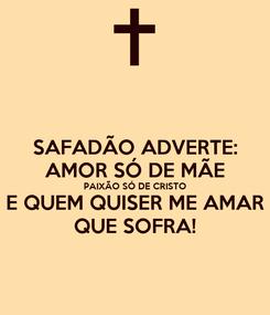 Poster: SAFADÃO ADVERTE: AMOR SÓ DE MÃE PAIXÃO SÓ DE CRISTO E QUEM QUISER ME AMAR QUE SOFRA!
