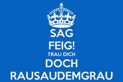 Poster: SAG FEIG! TRAU DICH DOCH RAUSAUDEMGRAU