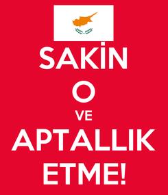 Poster: SAKİN O VE APTALLIK ETME!