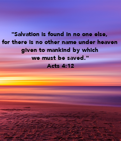 """Poster: """"Salvation is found in no one else,  for there is no other name under heaven  given to mankind by which  we must be saved."""" Acts 4:12"""