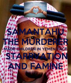 Poster: SAMANTAHU THE MURDERER MADE CHILDREN IN YEMEN FACE  STARRVATION AND FAMINE