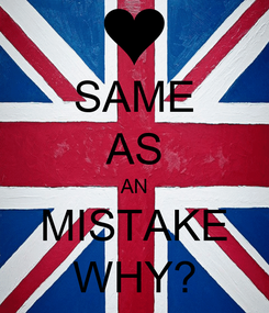 Poster: SAME AS AN MISTAKE WHY?