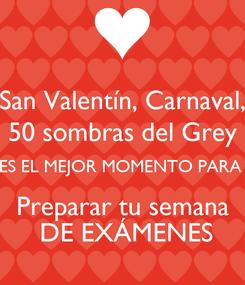 Poster: San Valentín, Carnaval, 50 sombras del Grey ES EL MEJOR MOMENTO PARA  Preparar tu semana  DE EXÁMENES