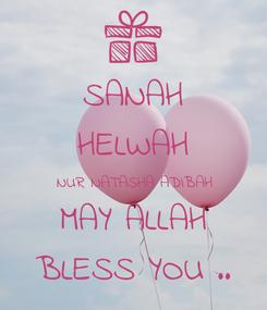 Poster: SANAH HELWAH NUR NATASHA ADIBAH MAY ALLAH BLESS YOU ..