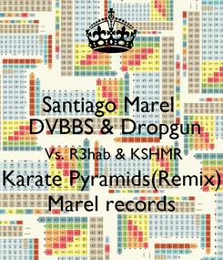Poster: Santiago Marel   DVBBS & Dropgun  Vs. R3hab & KSHMR Karate Pyramids(Remix) Marel records