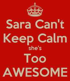 Poster: Sara Can't Keep Calm she's Too AWESOME