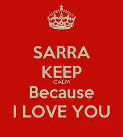 Poster: SARRA KEEP CALM Because    I LOVE YOU