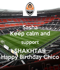 Poster: Sasha Keep calm and support SHAKHTAR Happy Birthday Chico