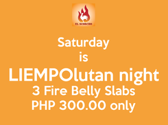 Poster: Saturday is LIEMPOlutan night 3 Fire Belly Slabs PHP 300.00 only