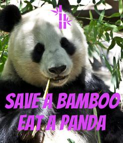 Poster:    SAVE A BAMBOO EAT A PANDA