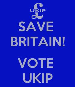Poster: SAVE  BRITAIN!  VOTE  UKIP